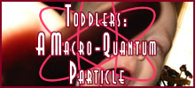 Random Giggles| Toddlers: a macro-quantum particle